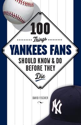 100 Things Yankees Fans Should Know & Do Before They Die By Fischer, David